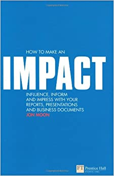 Book How to Make an IMPACT: Influence, Inform and Impress with Your Reports, Presentations, Business Documents, Charts and Graphs: Influence, Inform and ... Business Documents (Financial Times Series)
