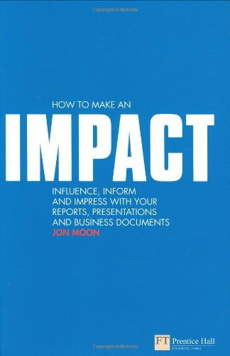 How to make an IMPACT: Influence, inform and impress with your reports, presentations, business documents, charts and graphs