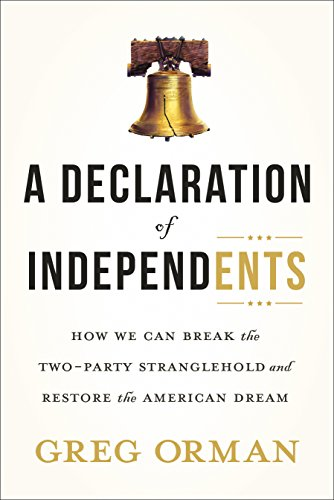 A Declaration of Independents: How We Can Break the Two-Party Stranglehold and Restore the American Dream by [Orman, Greg]