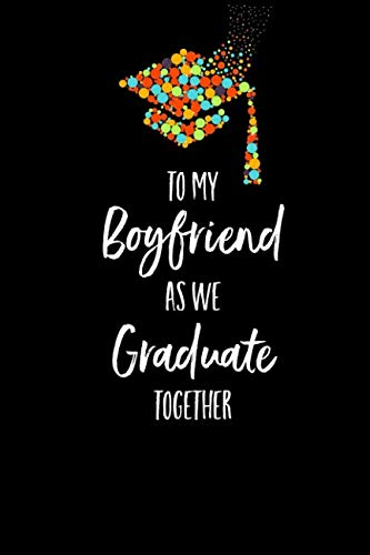 To My Boyfriend As We Graduate Together: Lined Journal Writing Notebook, Graduation Gift for Him, Blank Keepsake Book, 6