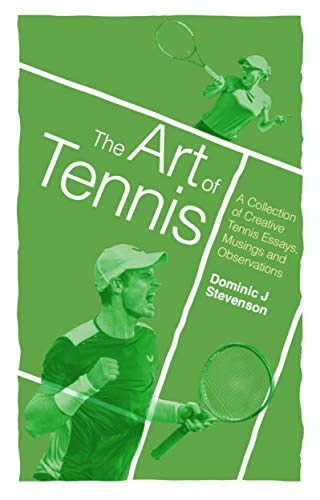 The Art of Tennis: A Collection of Creative Tennis Essays, Musings and Observations por Dominic J. Stevenson