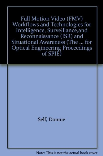 Full Motion Video (FMV) Workflows and Technologies for Intelligence, Surveillance,and Reconnaissance (ISR) and Situational Awareness (The ... for Optical Engineering Proceedings of SPIE)