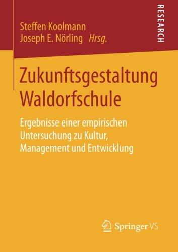Zukunftsgestaltung Waldorfschule: Ergebnisse einer empirischen Untersuchung zu Kultur, Management und Entwicklung (Germa