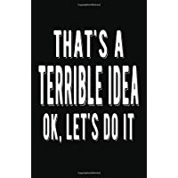 That's a Terrible Idea OK Let's Do it: Lined Notebook and Journal (Black Cover), Funny Sarcastic Gag Gift for Coworkers and Colleagues
