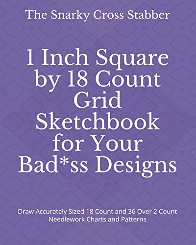 1 Inch Square by 18 Count Grid Sketchbook for Your Bad*ss Designs: Draw Accurately Sized 18 Count and 36 Over 2 Count Needlework Charts and Patterns (DIY Design Supply Journals) ()
