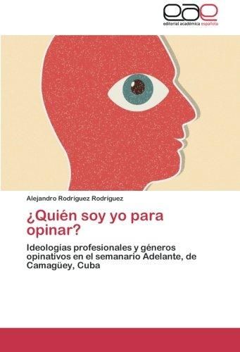 ¿Quien soy yo para opinar?: Ideologias profesionales y generos opinativos en el semanario Adelante, de Camaguey, Cuba (Spanish Edition) [Alejandro Rodriguez Rodriguez] (Tapa Blanda)