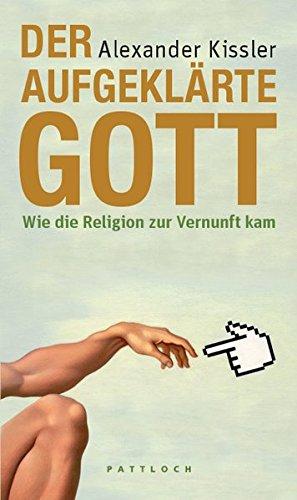 Der aufgeklärte Gott: Wie die Religion zur Vernunft kam