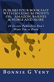 Publish your book FAST with Maximum Profits on: Amazon, Barnes & Noble and more - 10 Secrets Publisher's Don't Want You to Know by [Vent, Bonnie]