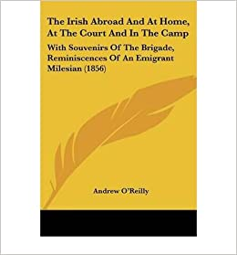 The Irish Abroad and at Home, at the Court and in the Camp: With Souvenirs of the Brigade, Reminiscences of an Emigrant Milesian (1856)- Common