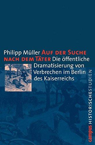 auf-der-suche-nach-dem-tter-die-ffentliche-dramatisierung-von-verbrechen-im-berlin-des-kaiserreichs-campus-historische-studien