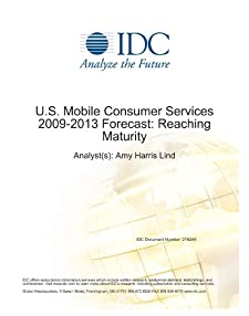 U.S. Mobile Consumer Services 2009-2013 Forecast: Reaching Maturity Amy Harris Lind