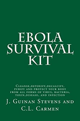 Ebola Survival Kit: Cleanse,detoxify,decalcify,purify and protect your body from all forms of virus, bacteria, toxin,disease, and infection by CreateSpace Independent Publishing Platform