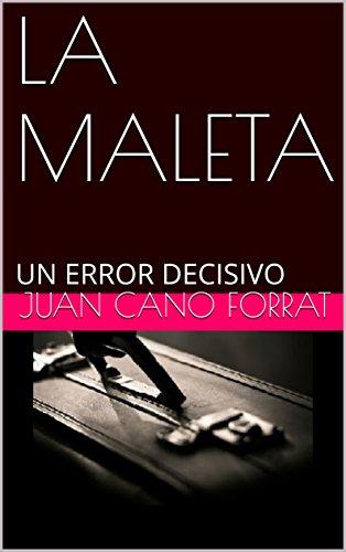 LA MALETA: UN ERROR DECISIVO (Spanish Edition) by [CANO FORRAT, JUAN