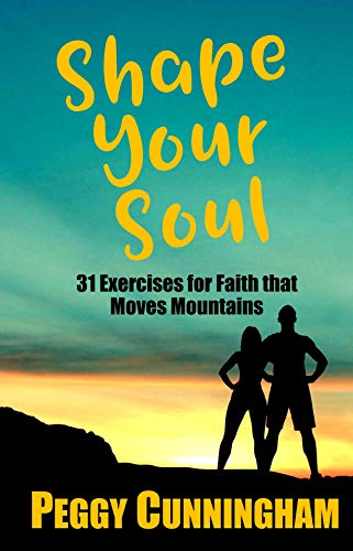 Shape Your Soul: 31 Exercises for Faith that Moves Mountains by [Cunningham, Peggy]