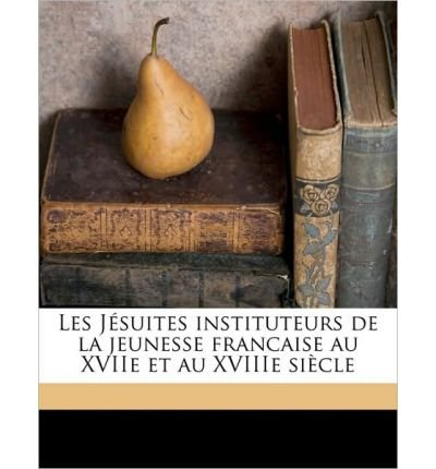 Read Online Les J Suites Instituteurs de La Jeunesse Francaise Au Xviie Et Au Xviiie Si Cle (Paperback)(English / French) - Common ebook