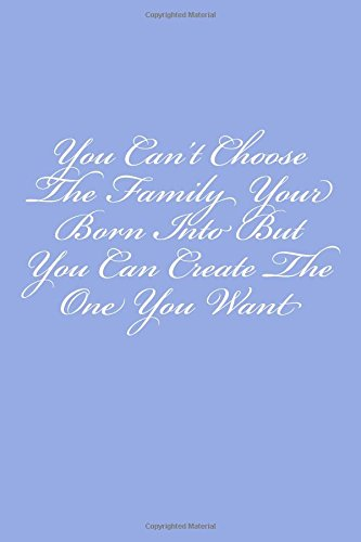 You Can't Choose The Family Your Born Into But You Can Create The One You Want: Notebook, 150 lined pages, softcover, 6 x 9 ebook