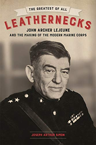 The Greatest of All Leathernecks: John Archer Lejeune and the Making of the Modern Marine Corps ()