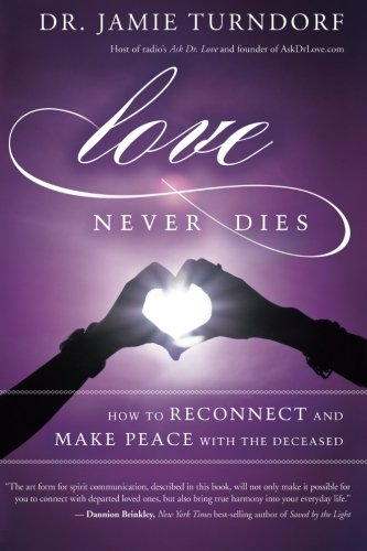 Love Never Dies: How to Reconnect and Make Peace with the Deceased