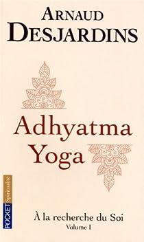 A la recherche du soi : Volume 1, Adhyatma Yoga par Desjardins