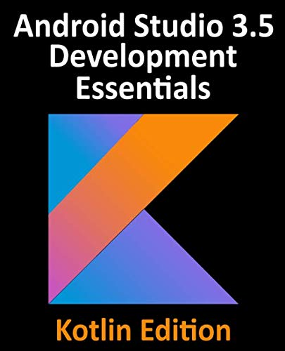 Android Studio 3.5 Development Essentials - Kotlin Edition: Developing Android 10 (Q) Apps Using Android Studio 3.5, Kotlin and Android Jetpack by Payload Media