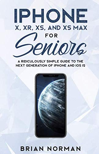 iPhone X, XR, XS and XS Max For Seniors: A Ridiculously Simple Guide To the Next Generation of iPhone and iOS 12 (Tech for Seniors)