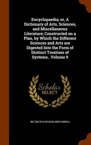Download Encyclopaedia; or, A Dictionary of Arts, Sciences, and Miscellaneous Literature; Constructed on a Plan, by Which the Different Sciences and Arts are ... of Distinct Treatises of Systems.. Volume 9 pdf