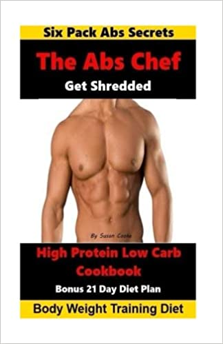 The Abs Chef Shredded High Protein Low Carb Cookbook: Six Pack Abs Secrets-21  Day Diet Plan-Body Weight Training Diet: Susan Cooke: 9781533487261: ...