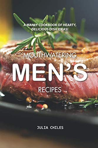 Mouthwatering Men's Recipes: A Manly Cookbook of Hearty, Delicious Dish Ideas! by Julia Chiles