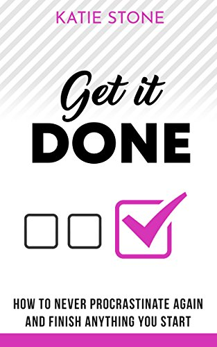 Get It Done: How to Never Procrastinate Again and Finish Anything You Start (Growing into Success and Happiness Book 1) (Nice Girls Never Get The Corner Office)