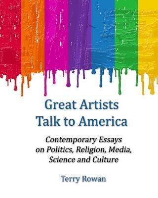 [ Great Artists Talk to America: Contemporary Essays on Politics, Religion, Media, Science and Culture BY Rowan, Terry ( Author ) ] { Paperback } 2014