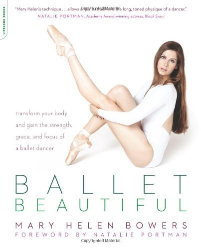 Ballet Beautiful: Transform Your Body and Gain the Strength, Grace, and Focus of a Ballet Dancer by Mary Helen Bowers - Stores Mall Bower