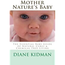Mother Nature's Baby: The Essential Baby Guide of Natural Cures & Chemical Free Living (Herbs Gone Wild!) (Volume 6)