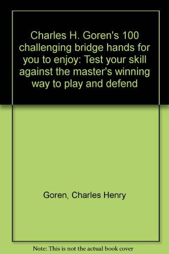 Charles H. Goren's 100 challenging bridge hands for you to enjoy: Test your skill against the master's winning way to play and defend