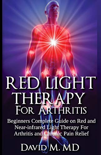 Red Light Therapy For Arthritis: Complete beginners guide on red and near-infrared therapy for arthritis and chronic pain relief (Arthritis Cure) (Volume 1)