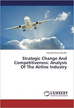 Book Strategic Change And Competitiveness: Analysis Of The Airline Industry by Marcella Riwo-Abudho (2013-01-25)