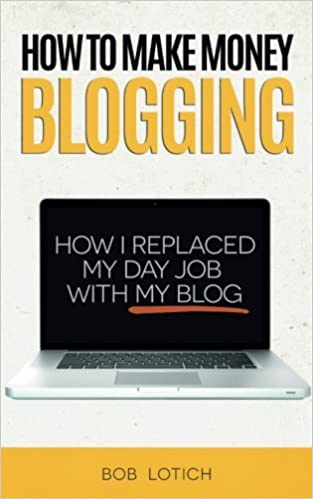 How To Make Money Blogging: How I Replaced My Day Job With My Blog: Bob  Lotich: 9780989894500: Amazon.com: Books  Day Job