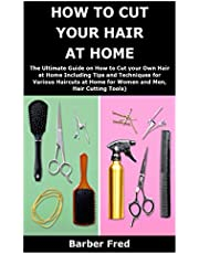 HOW TO CUT YOUR HAIR AT HOME: The Ultimate Guide on How to Cut your Own Hair at Home Including Tips and Techniques for Various Haircuts at Home for Women and Men, Hair Cutting Tools)