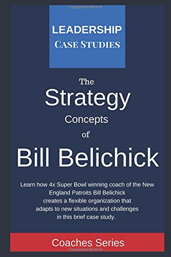 Strategy Concepts Of Bill Belichick  A Leadership Case Study Of The New England Patriots Head Coach