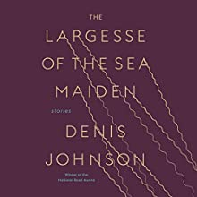 The Largesse of the Sea Maiden: Stories Audiobook by Denis Johnson Narrated by  full cast