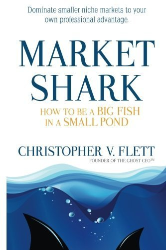 Market Shark: How to be a Big Fish in a Small Pond by Mr. Christopher V. Flett (2014-05-30)