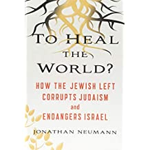 To Heal the World?: How the Jewish Left Corrupts Judaism and Endangers Israel