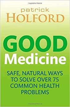 Good Medicine: Safe, natural ways to solve over 75 common health problems by Holford BSc DipION FBANT NTCRP, Patrick (2014)