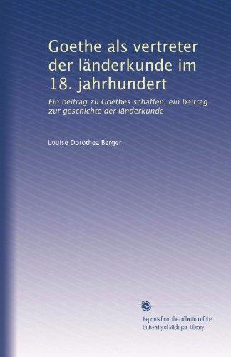 Goethe als vertreter der länderkunde im 18. jahrhundert: Ein beitrag zu Goethes schaffen, ein beitrag zur geschichte der länderkunde (German Edition)