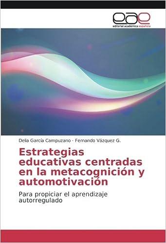 Estrategias educativas centradas en la metacognición y automotivación: Para propiciar el aprendizaje autorregulado (Spanish Edition): Delia García Campuzano ...