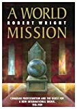 A World Mission : Canadian Protestantism and the Quest for a New International Order, 1918-1939, Wright, Robert, 0773508732