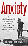 Anxiety: A Practical Guide To Healing, Personal Freedom And Overcoming Stress And Anxiety