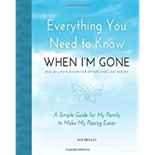 Everything You Need to Know When I'm Gone - End of Life Planner for Affairs and Last Wishes: A Simple Guide for my Family to Make my Passing Easier