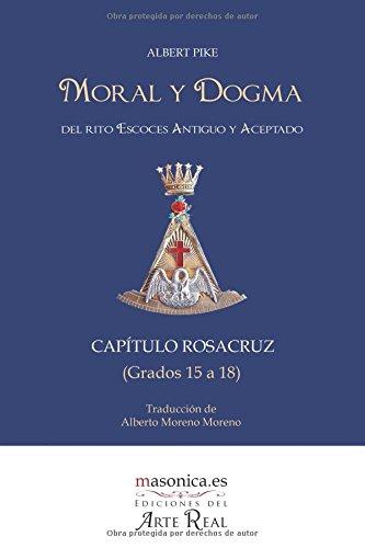 Moral y dogma del Rito Escoces Antiguo y Aceptado - Grados Quince a Dieciocho (CAPITULO ROSACRUZ): Grados 15 a 18  [Pike, Albert] (Tapa Blanda)