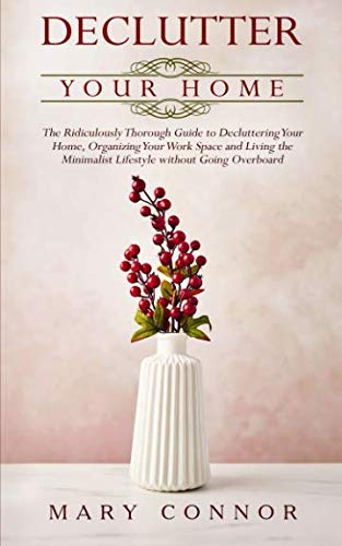 Declutter your Home: The Ridiculously Thorough Guide to Decluttering Your Home, Organizing Your Work Space and Living the Minimalist Lifestyle without Going Overboard (Declutter Your Life) (Volume 1)