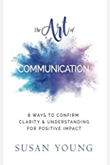 The Art of Communication: 8 Ways to Confirm Clarity & Understanding for Positive Impact (The Art of First Impressions) (Volume 5) Paperback